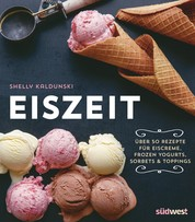 Eiszeit - Über 50 Rezepte für Eiscreme, Frozen Yogurts, Sorbets und Toppings