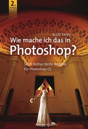 Wie mache ich das in Photoshop? - Scott Kelbys beste Rezepte für Photoshop CC