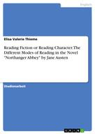 "Elisa Valerie Thieme: Reading Fiction or Reading Character. The Different Modes of Reading in the Novel ""Northanger Abbey"" by Jane Austen"