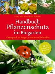 Handbuch Pflanzenschutz im Biogarten - Wirkungsvoll vorbeugen, erkennen und behandeln. 100 % biologische Methoden