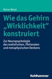 """Wie das Gehirn """"Wirklichkeit"""" konstruiert - Zur Neuropsychologie des realistischen, fiktionalen und metaphysischen Denkens"""