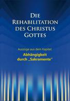 """Martin Kübli: Die Rehabilitation des Christus Gottes - Abhängigkeit durch """"Sakramente"""""""