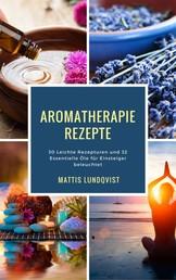 Aromatherapie Rezepte - 30 Leichte Rezepturen und 32 Essentielle Öle für Einsteiger beleuchtet