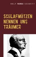 Rolf Friedrich Schuett: Schlafmützen nennen uns Träumer