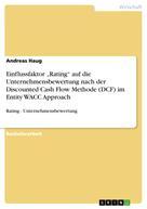 """Andreas Haug: Einflussfaktor """"Rating"""" auf die Unternehmensbewertung nach der Discounted Cash Flow Methode (DCF) im Entity WACC Approach"""