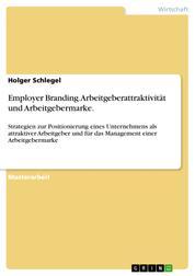 Employer Branding. Arbeitgeberattraktivität und Arbeitgebermarke. - Strategien zur Positionierung eines Unternehmens als attraktiver Arbeitgeber und für das Management einer Arbeitgebermarke