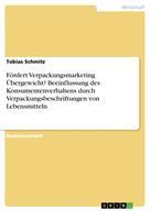 Tobias Schmitz: Fördert Verpackungsmarketing Übergewicht? Beeinflussung des Konsumentenverhaltens durch Verpackungsbeschriftungen von Lebensmitteln