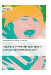 Hilfe, mein Baby hört nicht auf zu schreien! - Erklärungen und Hilfestellungen für Eltern
