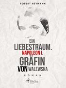 Robert Heymann: Ein Liebestraum. Napoleon I. Gräfin von Walewska