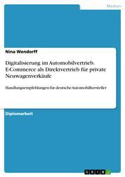 Digitalisierung im Automobilvertrieb. E-Commerce als Direktvertrieb für private Neuwagenverkäufe - Handlungsempfehlungen für deutsche Automobilhersteller