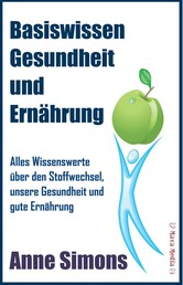 Basiswissen Gesundheit und Ernährung - Alles Wissenswerte über den Stoffwechsel, unsere Gesundheit und gute Ernährung