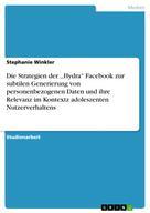 Stephanie Winkler: Die Strategien der ,,Hydra'' Facebook zur subtilen Generierung von personenbezogenen Daten und ihre Relevanz im Kontextz adoleszenten Nutzerverhaltens