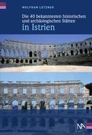 Wolfram Letzner: Die 40 bekanntesten historischen und archäologischen Stätten in Istrien