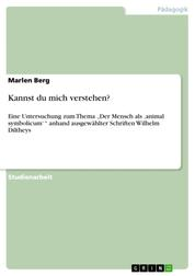 """Kannst du mich verstehen? - Eine Untersuchung zum Thema """"Der Mensch als 'animal symbolicum' """" anhand ausgewählter Schriften Wilhelm Diltheys"""