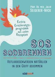 SOS Sodbrennen - Refluxbeschwerden natürlich in den Griff bekommen - Extra:Ernährungsprogramm mit vielen Rezepten