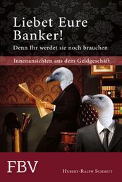 Liebet Eure Banker! - Denn ihr werdet sie noch brauchen