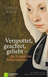 Verspottet, geachtet, geliebt - die Frauen der Reformatoren - Geschichten von Mut, Anfechtung und Beharrlichkeit