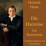 Heinrich Heine: Die Harzreise - Ein Reisebericht – ungekürzt gelesen.