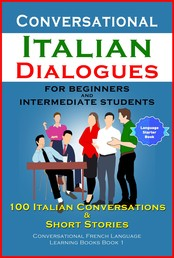 Conversational Italian Dialogues For Beginners and Intermediate Students 100 Italian Conversations and Short Stories