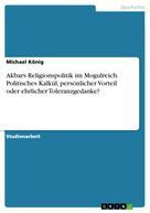 Michael König: Akbars Religionspolitik im Mogulreich. Politisches Kalkül, persönlicher Vorteil oder ehrlicher Toleranzgedanke?