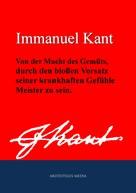 Immanuel Kant: Von der Macht des Gemüts, durch den bloßen Vorsatz seiner krankhaften Gefühle Meister zu sein