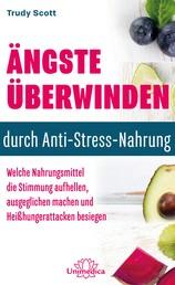 Ängste überwinden durch Anti-Stress-Nahrung - Welche Nahrungsmittel die Stimmung aufhellen, ausgeglichen machen und Heißhungerattacken besiegen