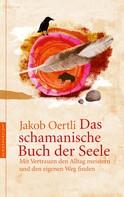 Jakob Oertli: Das schamanische Buch der Seele