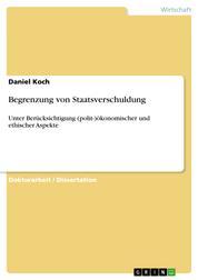 Begrenzung von Staatsverschuldung - Unter Berücksichtigung (polit-)ökonomischer und ethischer Aspekte