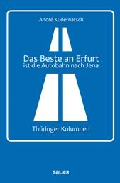 Das Beste an Erfurt ist die Autobahn nach Jena - Thüringer Kolumnen