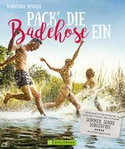 Pack die Badehose ein. Badespaß an Deutschlands schönsten Flüssen, Seen und Küsten. - Sommer, Sonne, sorgenfrei. Ausflüge zu den schönsten Badestellen. Mit Insidertipps.