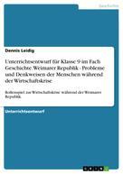 Dennis Leidig: Unterrichtsentwurf für Klasse 9 im Fach Geschichte. Weimarer Republik - Probleme und Denkweisen der Menschen während der Wirtschaftskrise