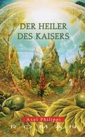 Axel Philippi: Der Heiler des Kaisers: Historischer Roman