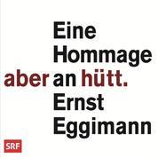 Aber hütt - Eine Hommage an Ernst Eggimann