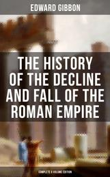 The History of the Decline and Fall of the Roman Empire (Complete 6 Volume Edition) - From the Height of the Roman Empire, the Age of Trajan and the Antonines - to the Fall of Byzantium; Including a Review of the Crusades, and the State of Rome during the Middle Ages
