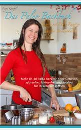 Das Paleo Backbuch - Backen mit Paleo Rezepten aus der Steinzeitküche - Mehr als 40 Paleo Rezepte ohne Getreide, glutenfrei, laktosefrei und sojafrei für leckere Süßspeisen