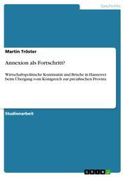 Annexion als Fortschritt? - Wirtschaftspolitische Kontinuität und Brüche in Hannover beim Übergang vom Königreich zur preußischen Provinz