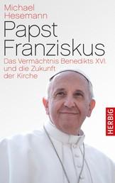 Papst Franziskus - Das Vermächtnis Benedikts XVI. und die Zukunft der Kirche