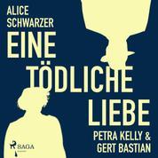 Eine tödliche Liebe - Petra Kelly & Gert Bastian (Ungekürzt)