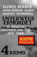 Alfred Bekker: Unterwegs ermordet in Münster, Ostfriesland und New York: Sammelband 4 Krimis