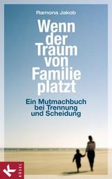 Wenn der Traum von Familie platzt - Ein Mutmachbuch bei Trennung und Scheidung