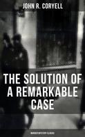 John R. Coryell: THE SOLUTION OF A REMARKABLE CASE (Murder Mystery Classic)