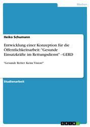 """Entwicklung einer Konzeption für die Öffentlichkeitsarbeit: """"Gesunde Einsatzkräfte im Rettungsdienst"""" - GERD - """"Gesunde Retter: Keine Vision!"""""""