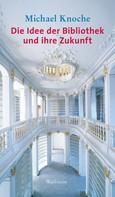 Michael Knoche: Die Idee der Bibliothek und ihre Zukunft