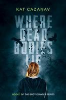 Kat Cazanav: Where Dead Bodies Lie (The Body Dowser Series #1)