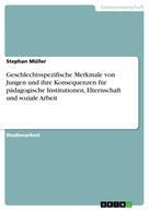 Stephan Müller: Geschlechtsspezifische Merkmale von Jungen und ihre Konsequenzen für pädagogische Institutionen, Elternschaft und soziale Arbeit