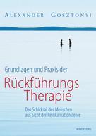 Alexander Gosztonyi: Grundlagen und Praxis der Rückführungstherapie