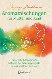 Aromamischungen für Mutter und Kind - Natürliche Körperpflege während der Schwangerschaft, Geburt und im ersten Jahr
