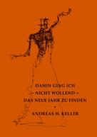 Andreas H. Keller: dahin ging ich - nicht wollend - das neue jahr zu finden