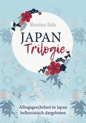 Japan-Trilogie - Alltagsgeschehen in Japan belletristisch dargeboten