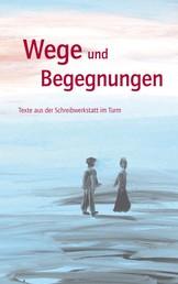 Wege und Begegnungen - Texte aus der Schreibwerkstatt im Turm
